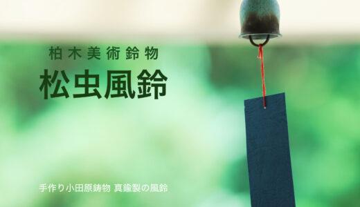 涼やかで優しい音色が響く「松虫風鈴」小田原鋳物風鈴